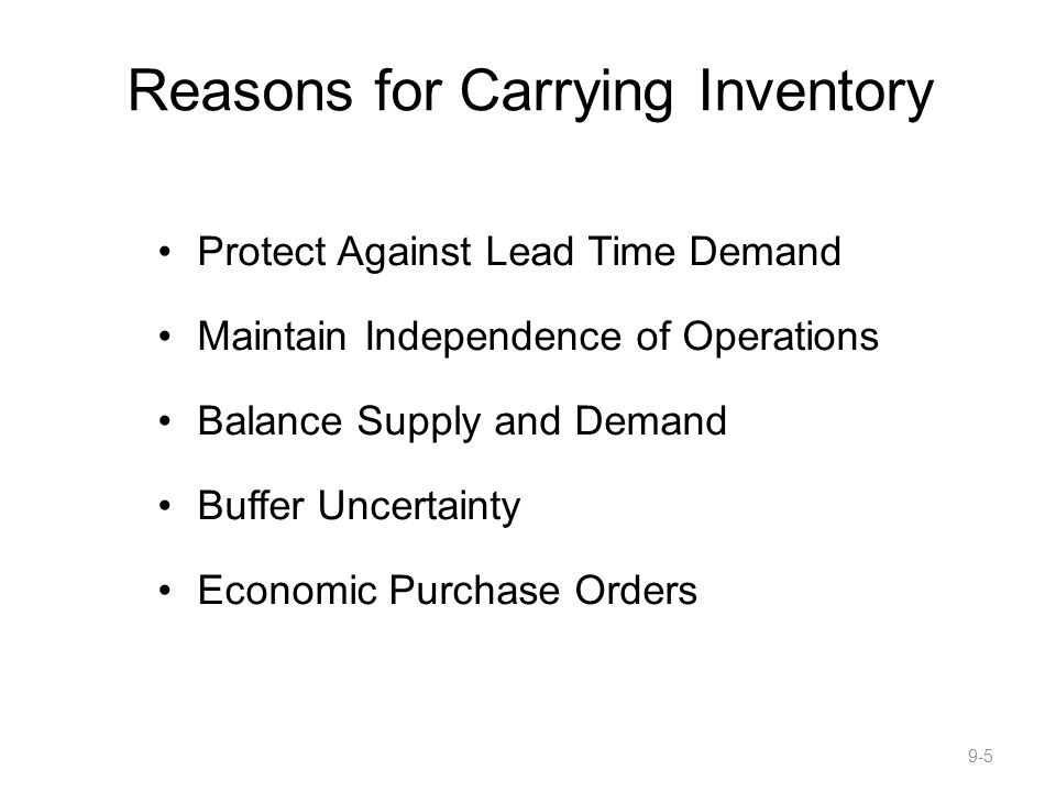 Reasons for Carrying Inventory Protect Against Lead Time Demand Maintain Independence of Operations Balance Supply and Demand Buffer Uncertainty Economic Purchase Orders 9-5