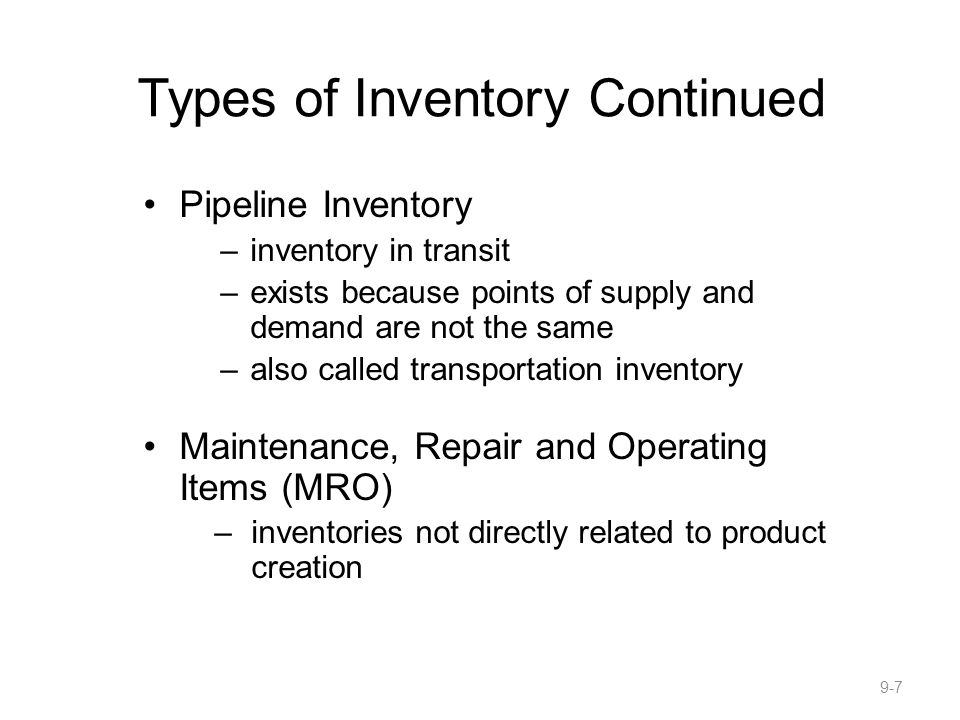 Types of Inventory Continued Pipeline Inventory –inventory in transit –exists because points of supply and demand are not the same –also called transportation inventory Maintenance, Repair and Operating Items (MRO) –inventories not directly related to product creation 9-7