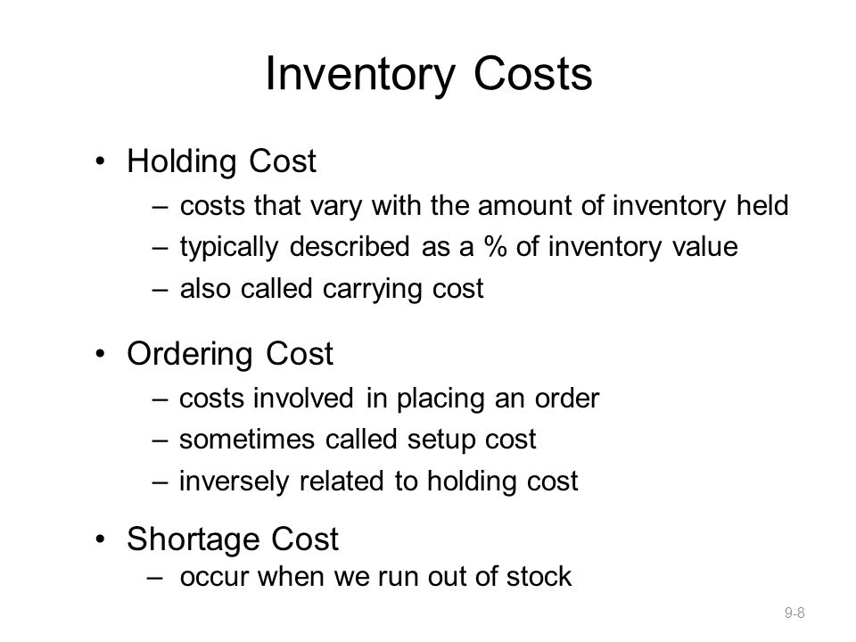 Inventory Costs Holding Cost –costs that vary with the amount of inventory held –typically described as a % of inventory value –also called carrying cost Ordering Cost –costs involved in placing an order –sometimes called setup cost –inversely related to holding cost Shortage Cost –occur when we run out of stock 9-8