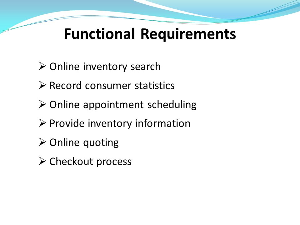 Functional Requirements  Online inventory search  Record consumer statistics  Online appointment scheduling  Provide inventory information  Onlin