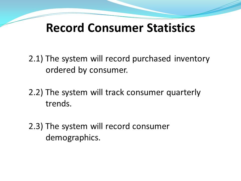 Record Consumer Statistics 2.1) The system will record purchased inventory ordered by consumer. 2.2) The system will track consumer quarterly trends.