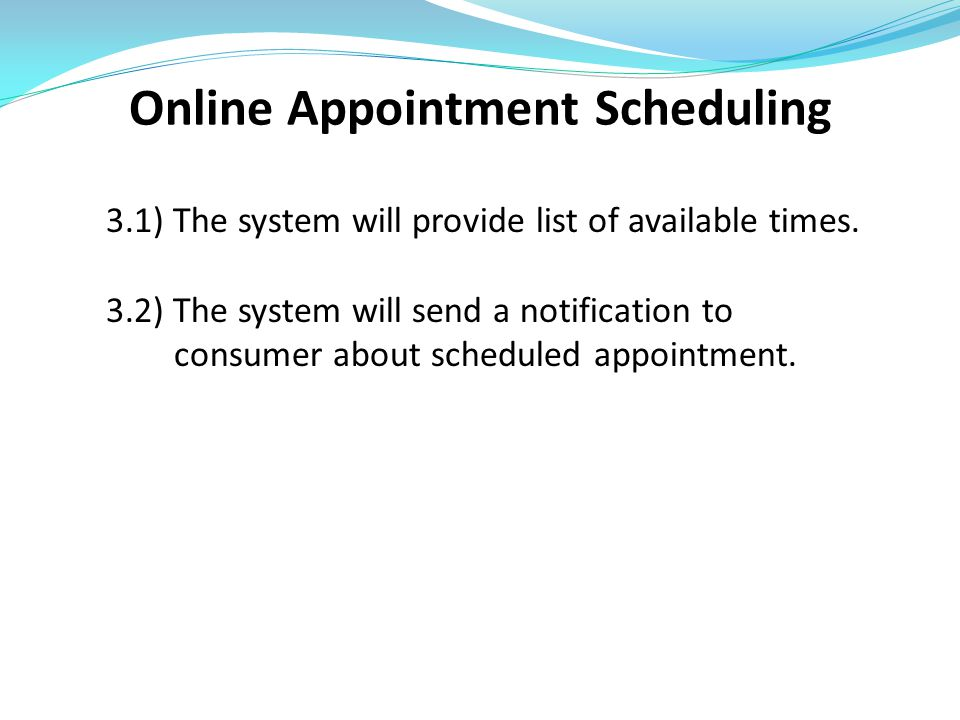 Online Appointment Scheduling 3.1) The system will provide list of available times. 3.2) The system will send a notification to consumer about schedul