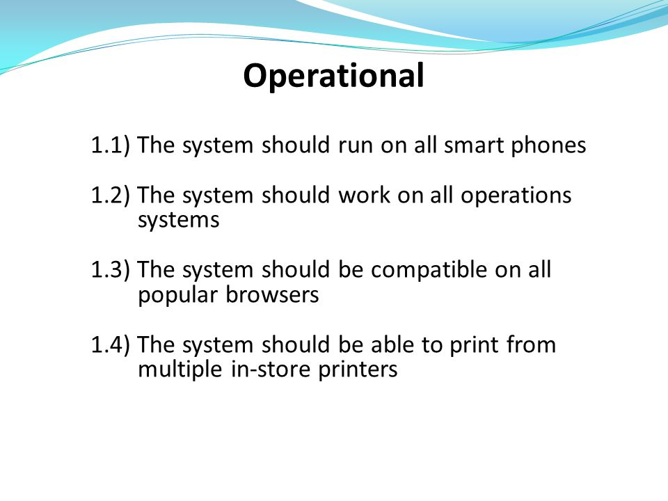 Operational 1.1) The system should run on all smart phones 1.2) The system should work on all operations systems 1.3) The system should be compatible on all popular browsers 1.4) The system should be able to print from multiple in-store printers