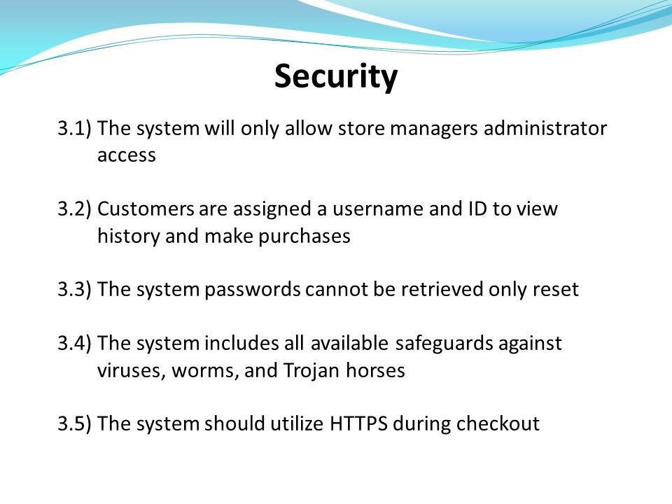 Security 3.1) The system will only allow store managers administrator access 3.2) Customers are assigned a username and ID to view history and make pu