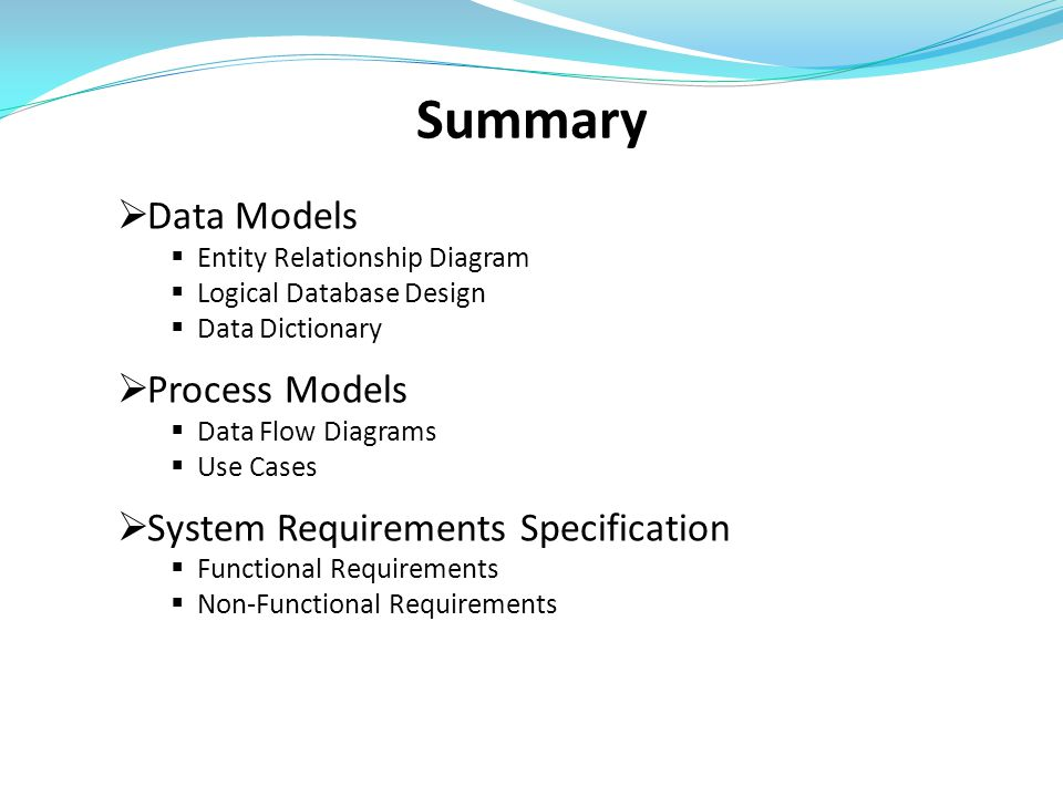Summary  Data Models  Entity Relationship Diagram  Logical Database Design  Data Dictionary  Process Models  Data Flow Diagrams  Use Cases  System Requirements Specification  Functional Requirements  Non-Functional Requirements