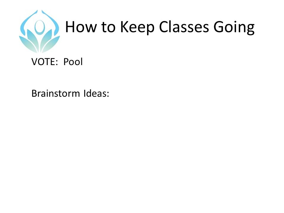 How to Keep Classes Going VOTE: Pool Brainstorm Ideas: