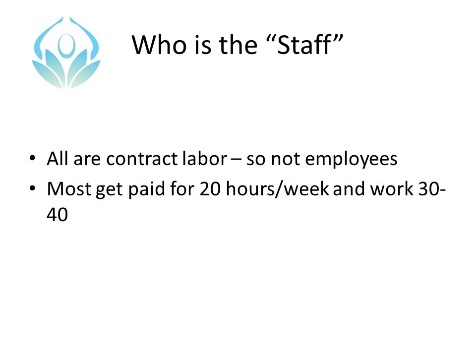 """Who is the """"Staff"""" All are contract labor – so not employees Most get paid for 20 hours/week and work 30- 40"""
