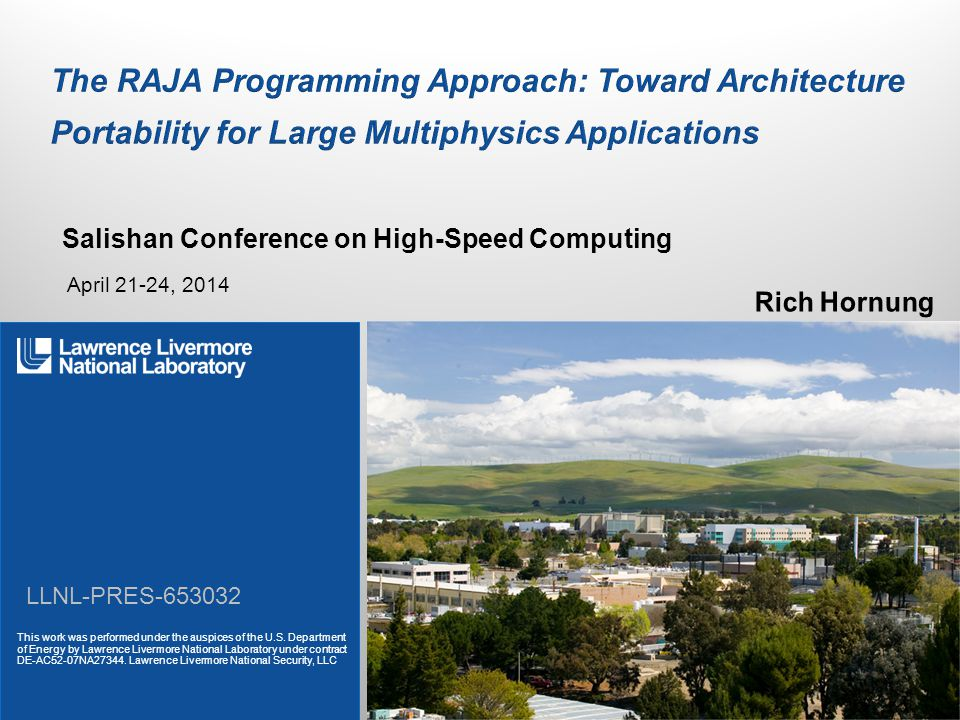 LLNL-PRES-653032 Lawrence Livermore National Laboratory 2  Managing increased hardware complexity and diversity… Multi-level memory — High-bandwidth (e.g., stacked) memory on-package — High-capacity (e.g., NVRAM) main memory — Deeper cache hierarchies (user managed?) Heterogeneous processor hierarchy, changing core count configurations — Latency-optimized (e.g., fat cores) — Throughput-optimized (e.g., GPUs, MIC) Increased importance of vectorization / SIMD — 2 – 8 wide (double precision) on many architectures and growing, 32 wide on GPUs As # cores/chip increases, cache coherence across full chip may not exist  …requires pervasive, disruptive, architecture-specific software changes Data-specific changes — Data structure transformations (e.g., Struct of Array vs.