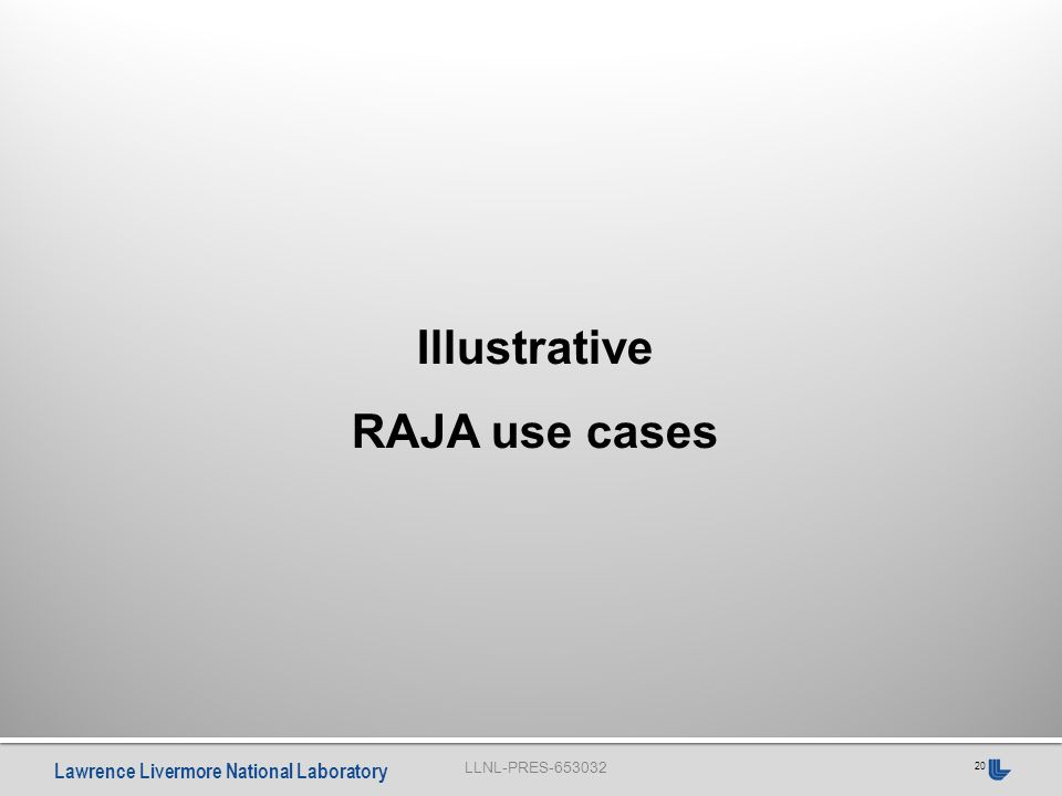 LLNL-PRES-653032 Lawrence Livermore National Laboratory 20 Illustrative RAJA use cases