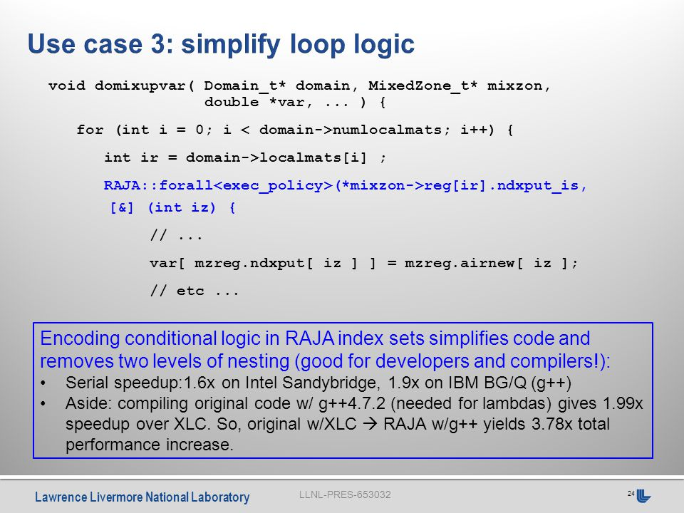 LLNL-PRES-653032 Lawrence Livermore National Laboratory 24 Encoding conditional logic in RAJA index sets simplifies code and removes two levels of nesting (good for developers and compilers!): Serial speedup:1.6x on Intel Sandybridge, 1.9x on IBM BG/Q (g++) Aside: compiling original code w/ g++4.7.2 (needed for lambdas) gives 1.99x speedup over XLC.