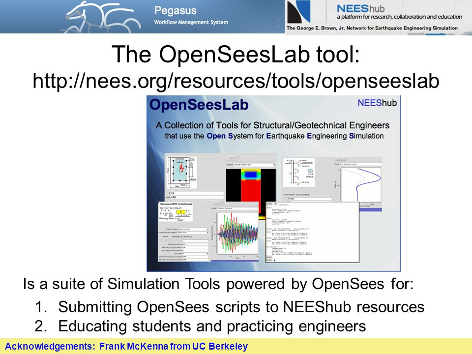 The OpenSeesLab tool: http://nees.org/resources/tools/openseeslab Is a suite of Simulation Tools powered by OpenSees for: 1.Submitting OpenSees scripts to NEEShub resources 2.Educating students and practicing engineers Acknowledgements: Frank McKenna from UC Berkeley