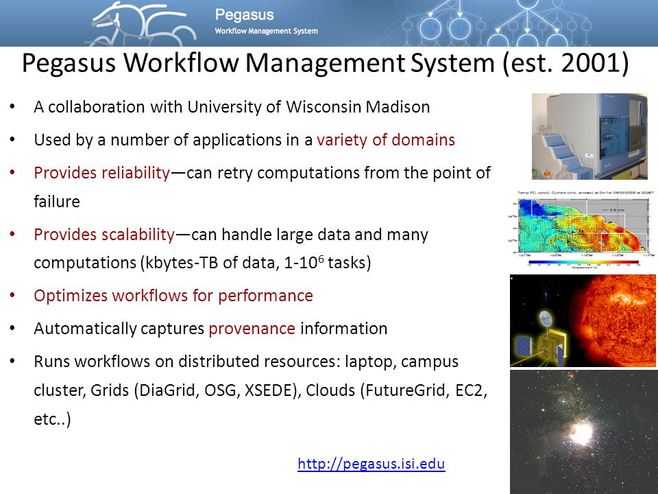 Pegasus Workflow Management System (est. 2001) A collaboration with University of Wisconsin Madison Used by a number of applications in a variety of d