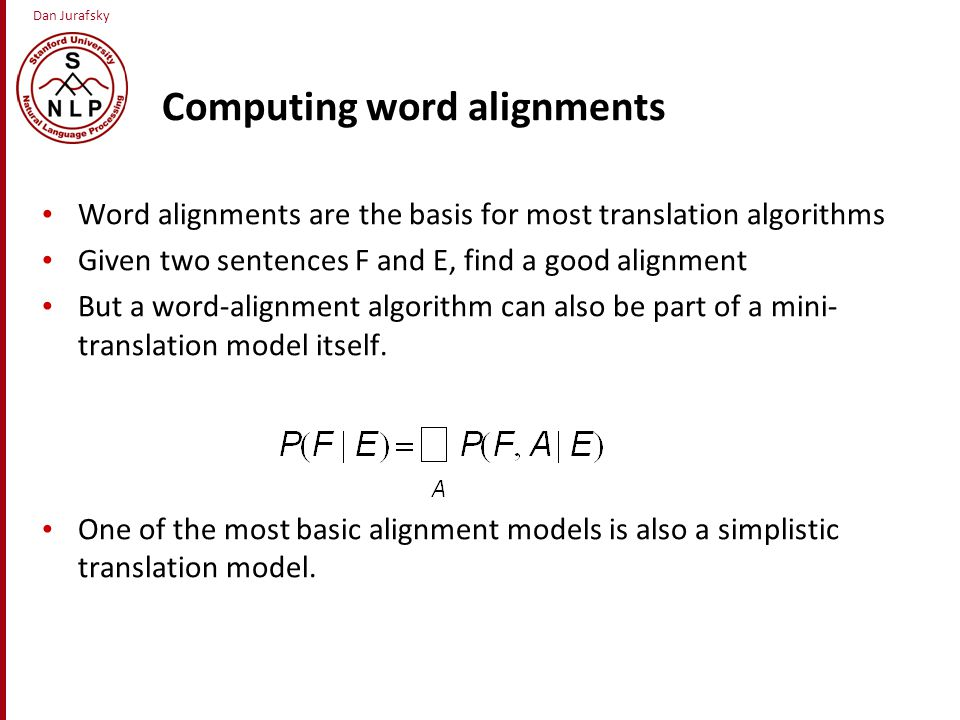 Dan Jurafsky Computing word alignments Word alignments are the basis for most translation algorithms Given two sentences F and E, find a good alignment But a word-alignment algorithm can also be part of a mini- translation model itself.