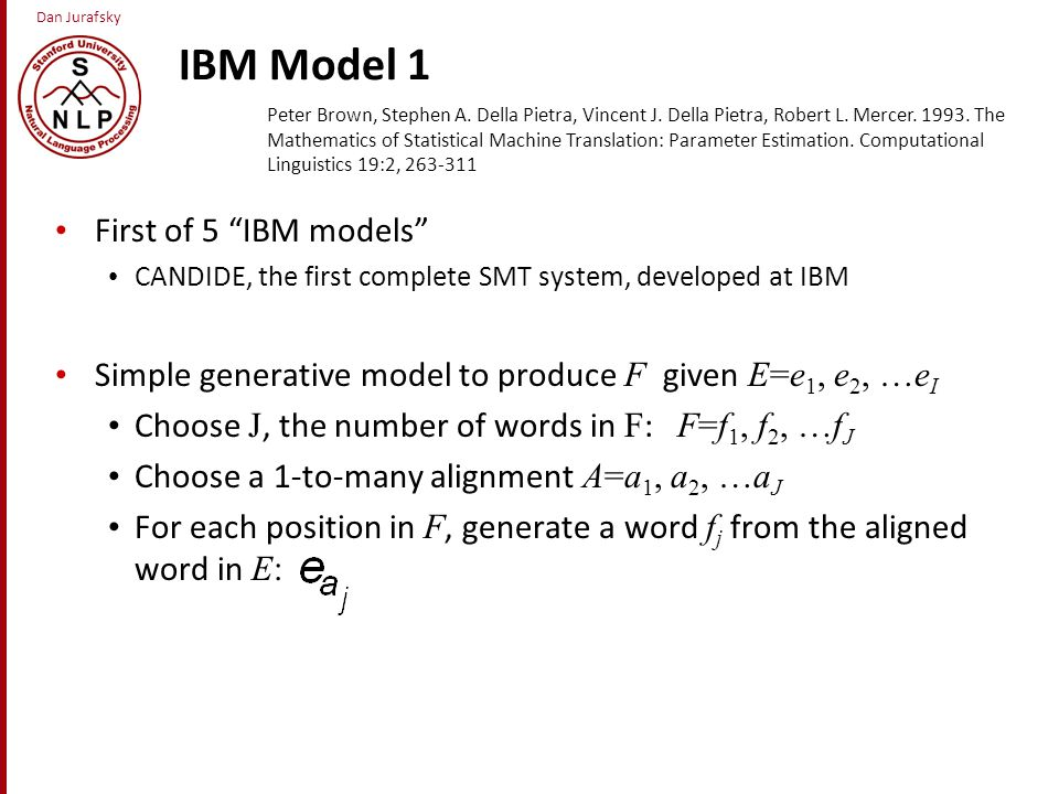 Dan Jurafsky IBM Model 1 First of 5 IBM models CANDIDE, the first complete SMT system, developed at IBM Simple generative model to produce F given E=e 1, e 2, …e I Choose J, the number of words in F : F=f 1, f 2, …f J Choose a 1-to-many alignment A=a 1, a 2, …a J For each position in F, generate a word f j from the aligned word in E: Peter Brown, Stephen A.