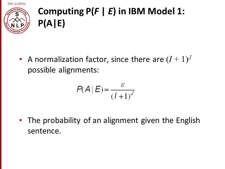 Dan Jurafsky Computing P(F | E) in IBM Model 1: P(A|E) A normalization factor, since there are (I + 1) J possible alignments: The probability of an alignment given the English sentence.