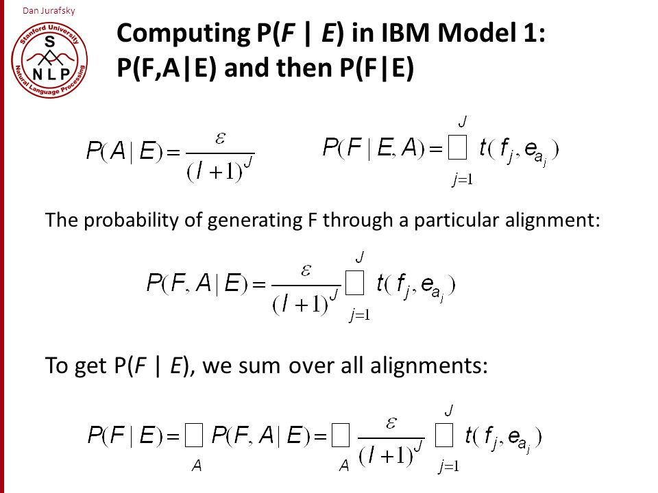Dan Jurafsky Computing P(F | E) in IBM Model 1: P(F,A|E) and then P(F|E) The probability of generating F through a particular alignment: To get P(F | E), we sum over all alignments: