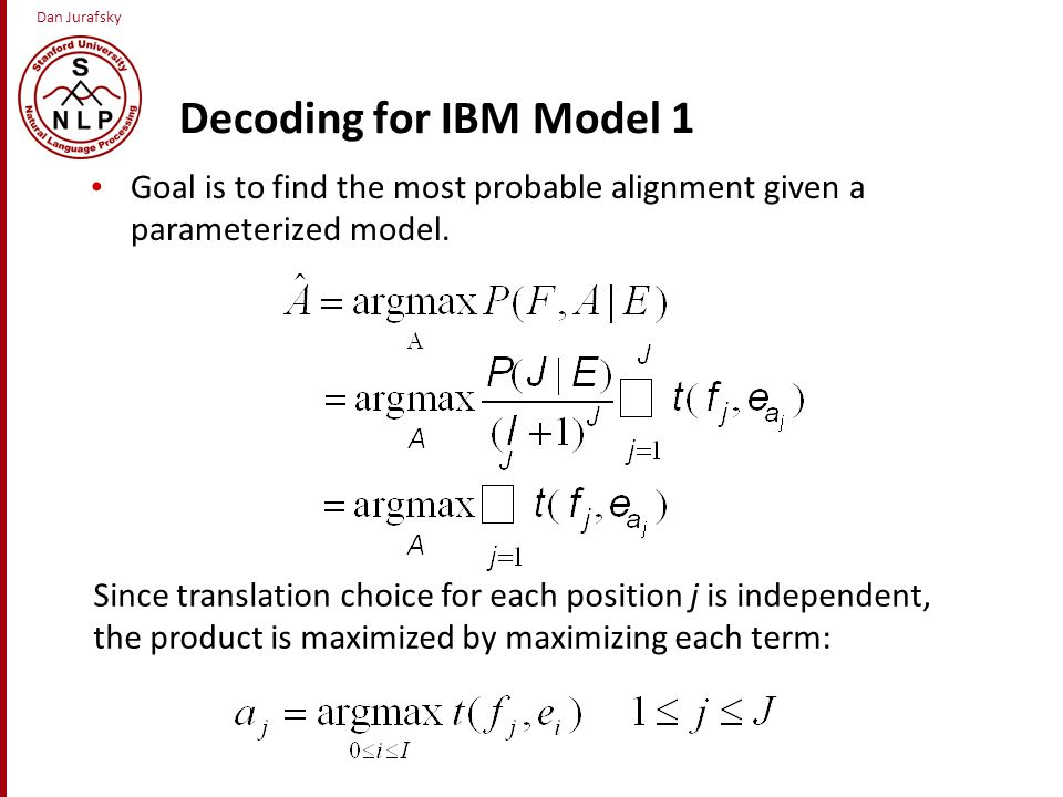 Dan Jurafsky Decoding for IBM Model 1 Goal is to find the most probable alignment given a parameterized model.