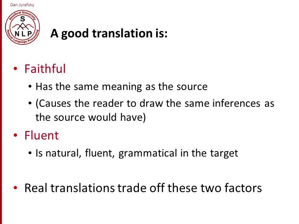 Dan Jurafsky A good translation is: Faithful Has the same meaning as the source (Causes the reader to draw the same inferences as the source would have) Fluent Is natural, fluent, grammatical in the target Real translations trade off these two factors