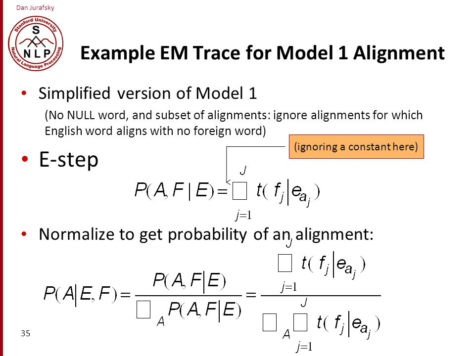 Dan Jurafsky Example EM Trace for Model 1 Alignment 35 Simplified version of Model 1 (No NULL word, and subset of alignments: ignore alignments for which English word aligns with no foreign word) E-step Normalize to get probability of an alignment: (ignoring a constant here)