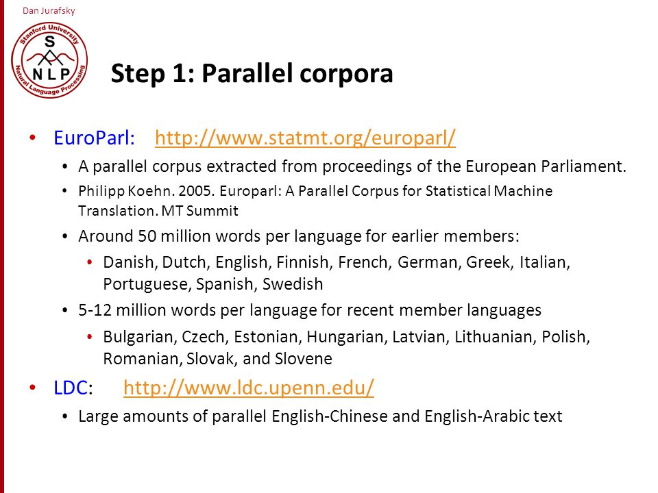 Dan Jurafsky Step 1: Parallel corpora EuroParl: http://www.statmt.org/europarl/http://www.statmt.org/europarl/ A parallel corpus extracted from proceedings of the European Parliament.