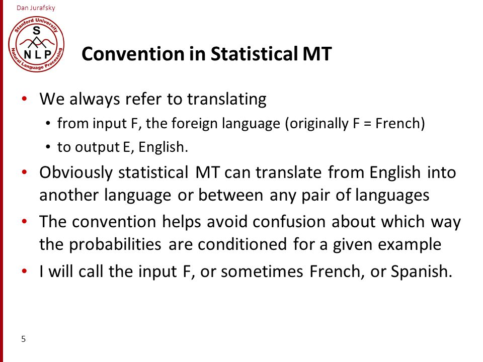 Dan Jurafsky Convention in Statistical MT We always refer to translating from input F, the foreign language (originally F = French) to output E, English.