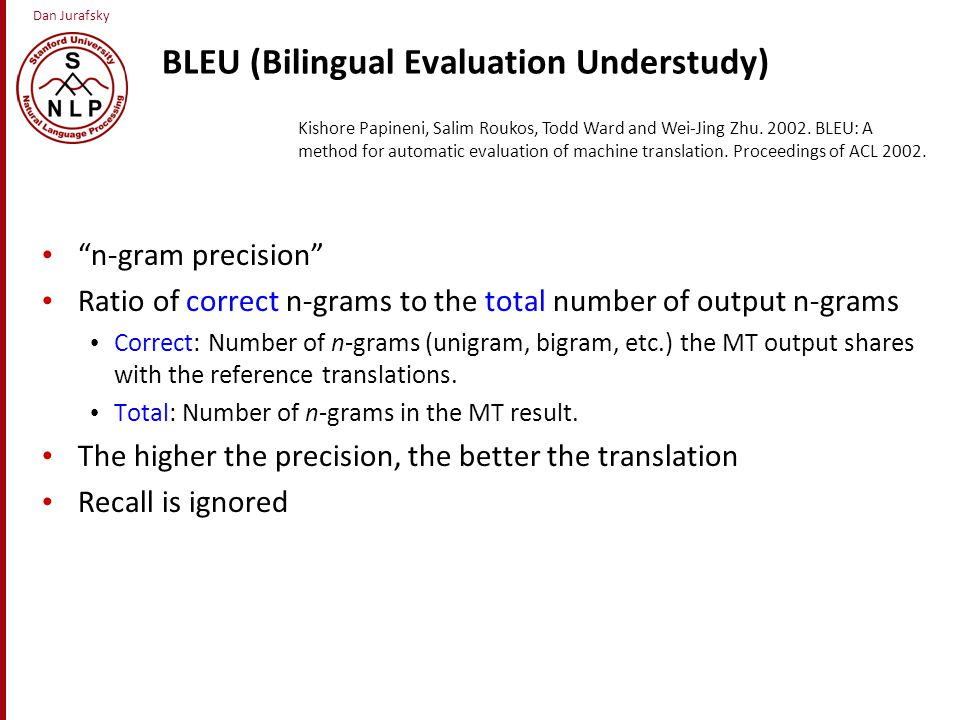 Dan Jurafsky BLEU (Bilingual Evaluation Understudy) n-gram precision Ratio of correct n-grams to the total number of output n-grams Correct: Number of n-grams (unigram, bigram, etc.) the MT output shares with the reference translations.