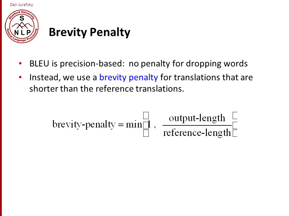 Dan Jurafsky Brevity Penalty BLEU is precision-based: no penalty for dropping words Instead, we use a brevity penalty for translations that are shorter than the reference translations.