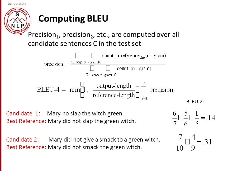 Dan Jurafsky Computing BLEU Precision 1, precision 2, etc., are computed over all candidate sentences C in the test set Candidate 1: Mary no slap the witch green.