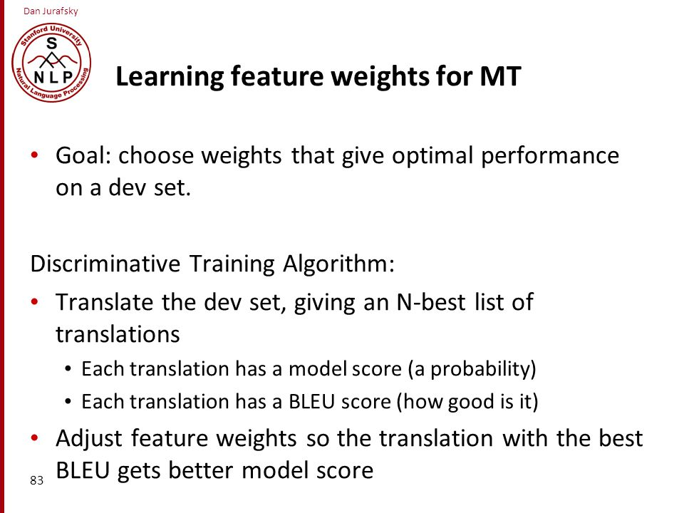 Dan Jurafsky Learning feature weights for MT Goal: choose weights that give optimal performance on a dev set.