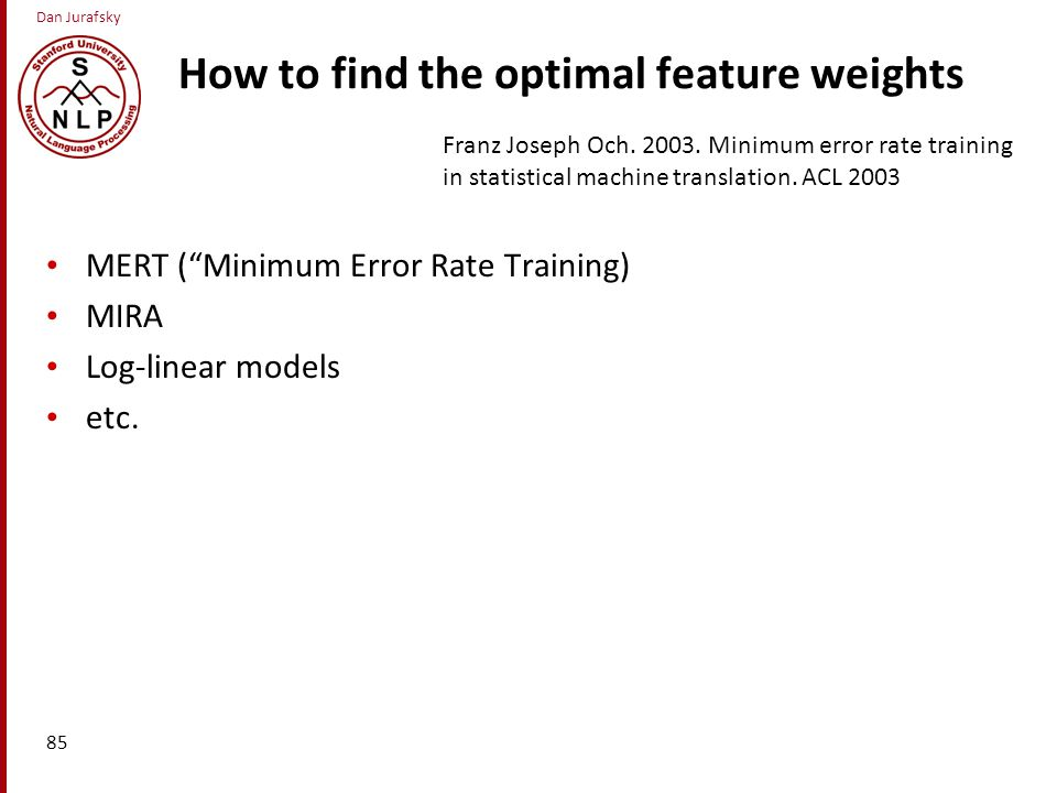 Dan Jurafsky How to find the optimal feature weights MERT ( Minimum Error Rate Training) MIRA Log-linear models etc.