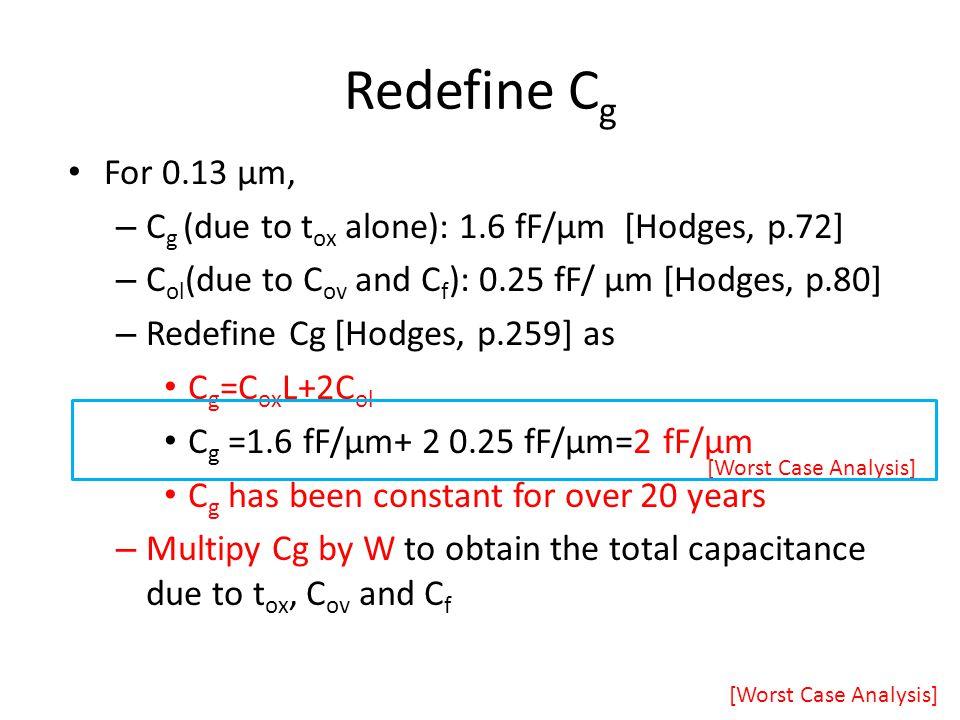 Redefine C g For 0.13 μm, – C g (due to t ox alone): 1.6 fF/μm [Hodges, p.72] – C ol (due to C ov and C f ): 0.25 fF/ μm [Hodges, p.80] – Redefine Cg