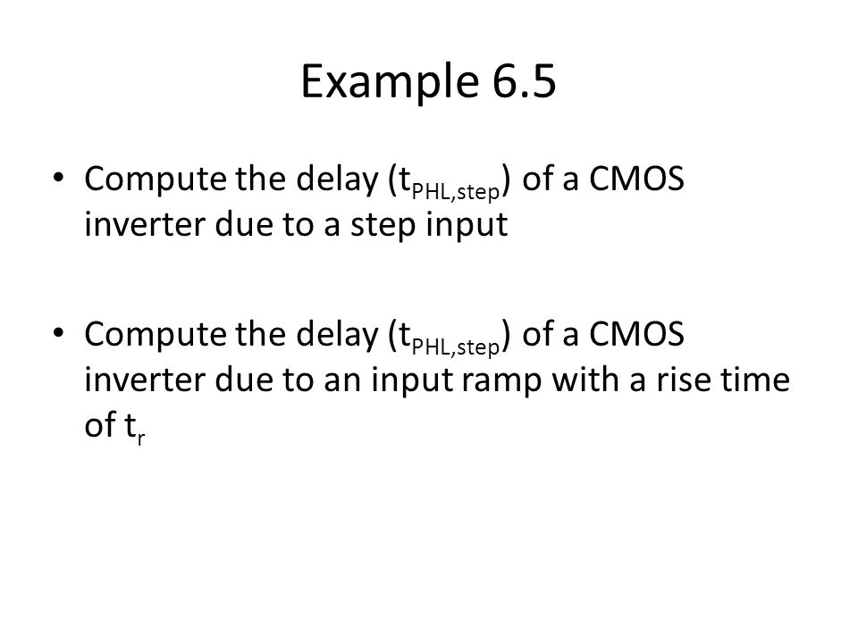 Example 6.5 Compute the delay (t PHL,step ) of a CMOS inverter due to a step input Compute the delay (t PHL,step ) of a CMOS inverter due to an input