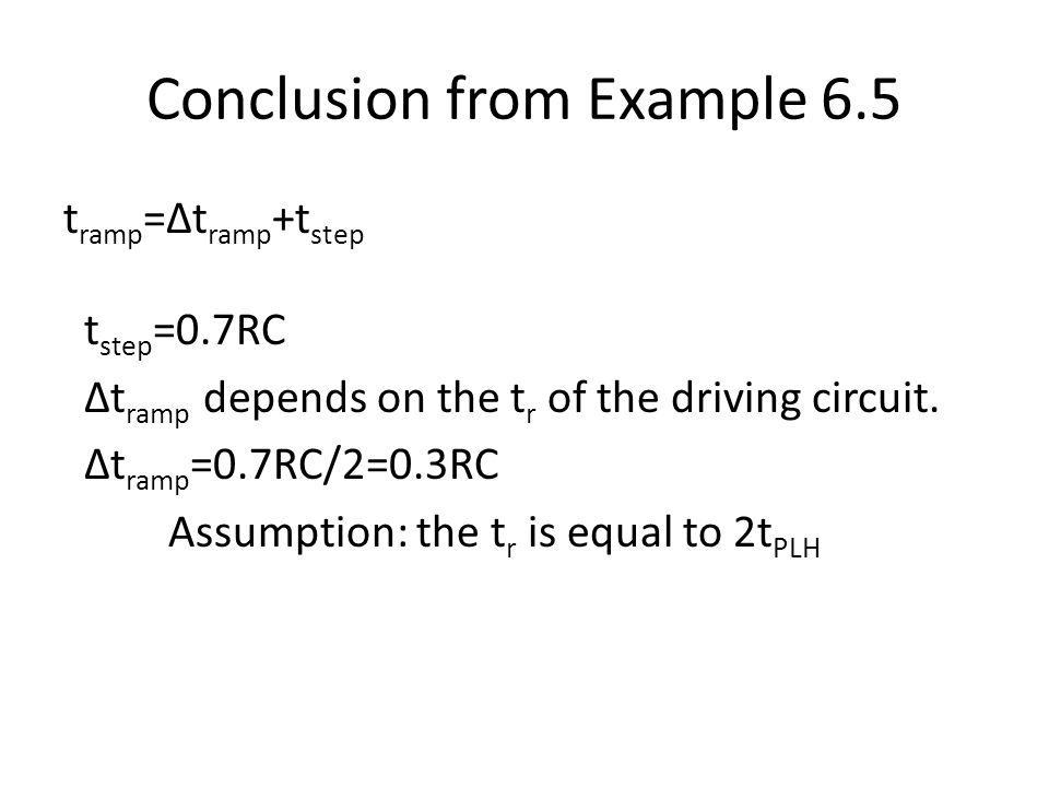 Conclusion from Example 6.5 t ramp =Δt ramp +t step t step =0.7RC Δt ramp depends on the t r of the driving circuit. Δt ramp =0.7RC/2=0.3RC Assumption