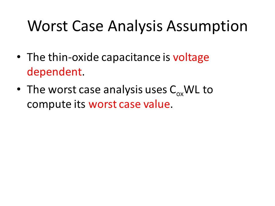 Worst Case Analysis Assumption The thin-oxide capacitance is voltage dependent. The worst case analysis uses C ox WL to compute its worst case value.