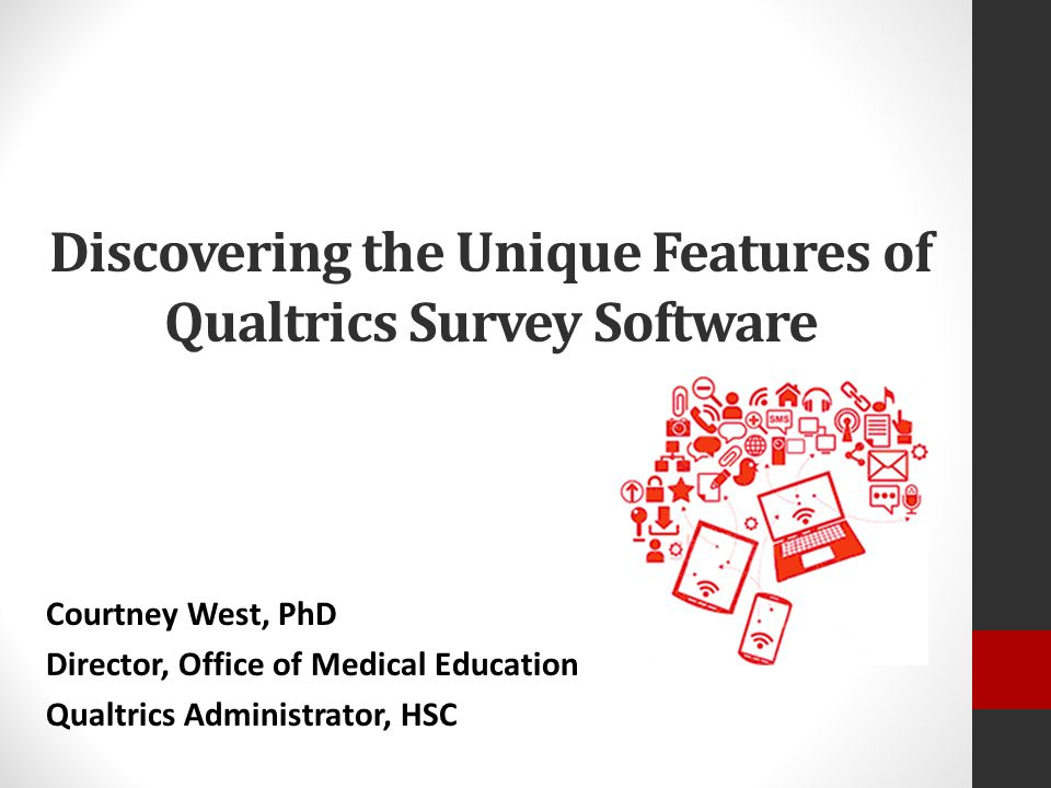 Discovering the Unique Features of Qualtrics Survey Software Courtney West, PhD Director, Office of Medical Education Qualtrics Administrator, HSC