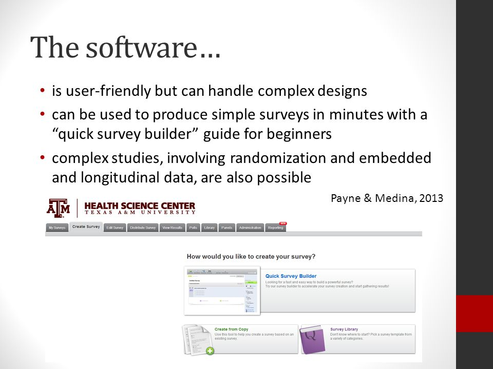 The software… is user-friendly but can handle complex designs can be used to produce simple surveys in minutes with a quick survey builder guide for beginners complex studies, involving randomization and embedded and longitudinal data, are also possible Payne & Medina, 2013
