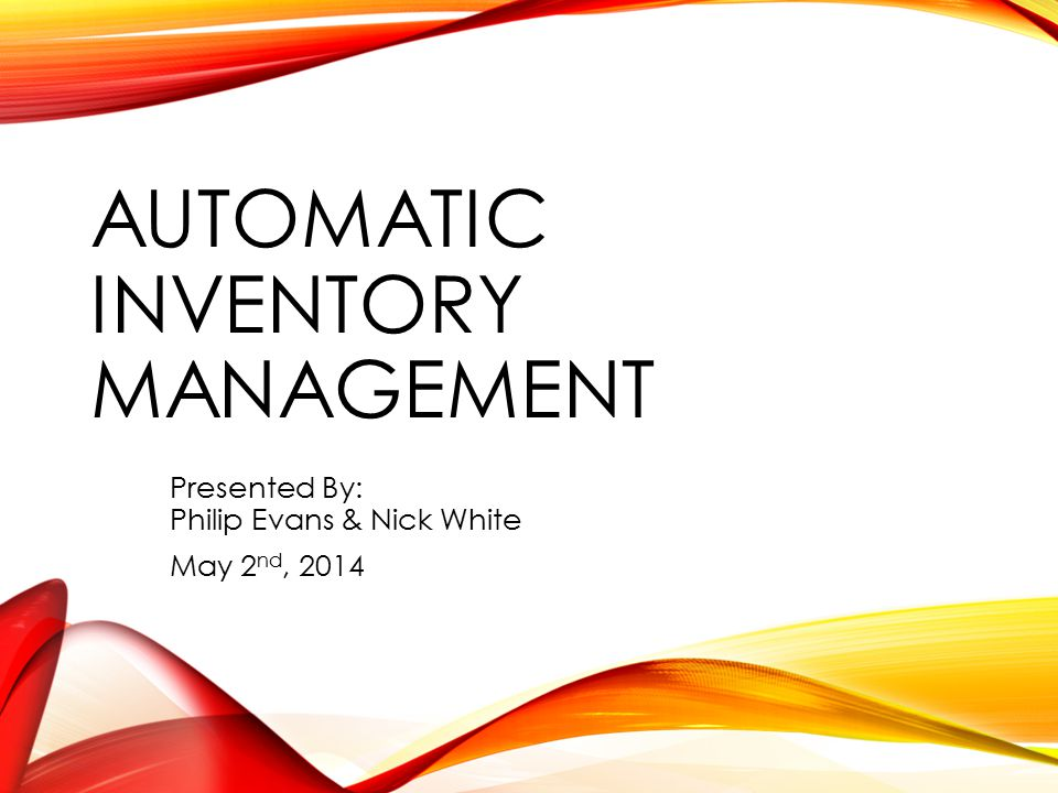 AUTOMATIC INVENTORY MANAGEMENT Presented By: Philip Evans & Nick White May 2 nd, 2014