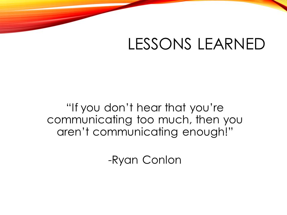 LESSONS LEARNED If you don't hear that you're communicating too much, then you aren't communicating enough! -Ryan Conlon