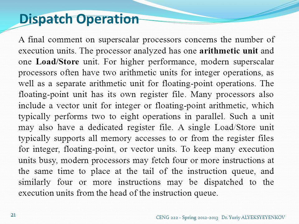 Dispatch Operation CENG 222 - Spring 2012-2013 Dr. Yuriy ALYEKSYEYENKOV 21 A final comment on superscalar processors concerns the number of execution