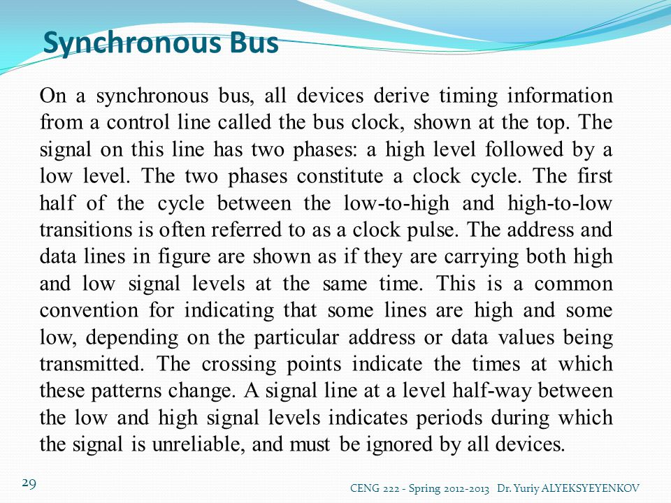 Synchronous Bus CENG 222 - Spring 2012-2013 Dr. Yuriy ALYEKSYEYENKOV 29 On a synchronous bus, all devices derive timing information from a control lin