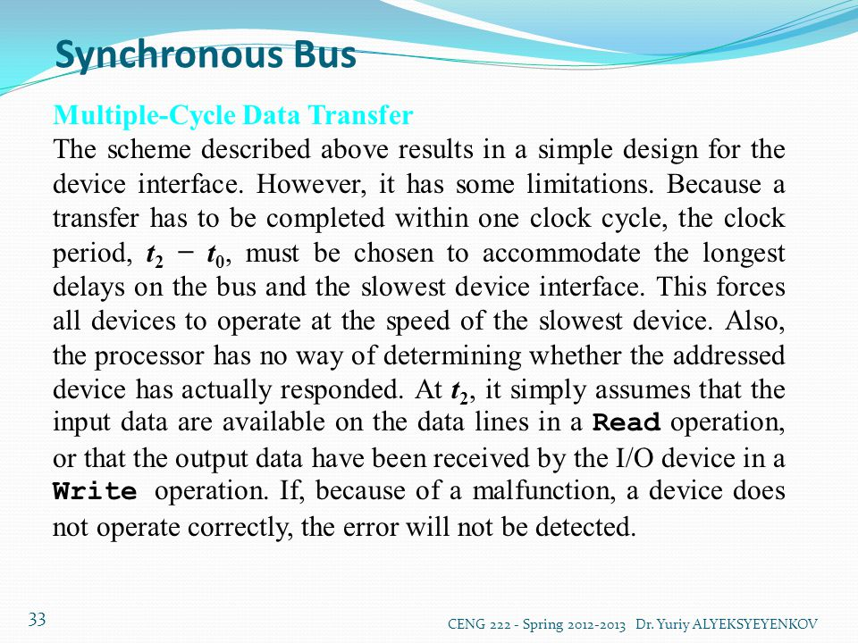 Synchronous Bus CENG 222 - Spring 2012-2013 Dr. Yuriy ALYEKSYEYENKOV 33 Multiple-Cycle Data Transfer The scheme described above results in a simple de
