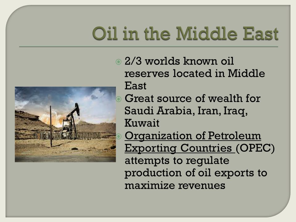  2/3 worlds known oil reserves located in Middle East  Great source of wealth for Saudi Arabia, Iran, Iraq, Kuwait  Organization of Petroleum Exporting Countries (OPEC) attempts to regulate production of oil exports to maximize revenues