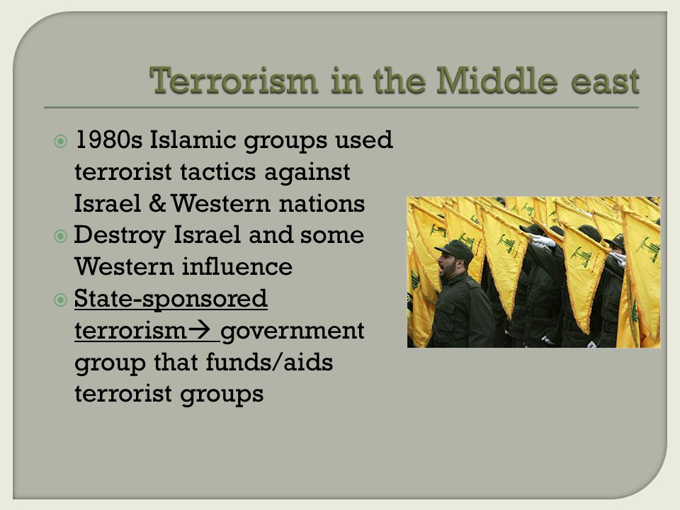  1980s Islamic groups used terrorist tactics against Israel & Western nations  Destroy Israel and some Western influence  State-sponsored terrorism  government group that funds/aids terrorist groups