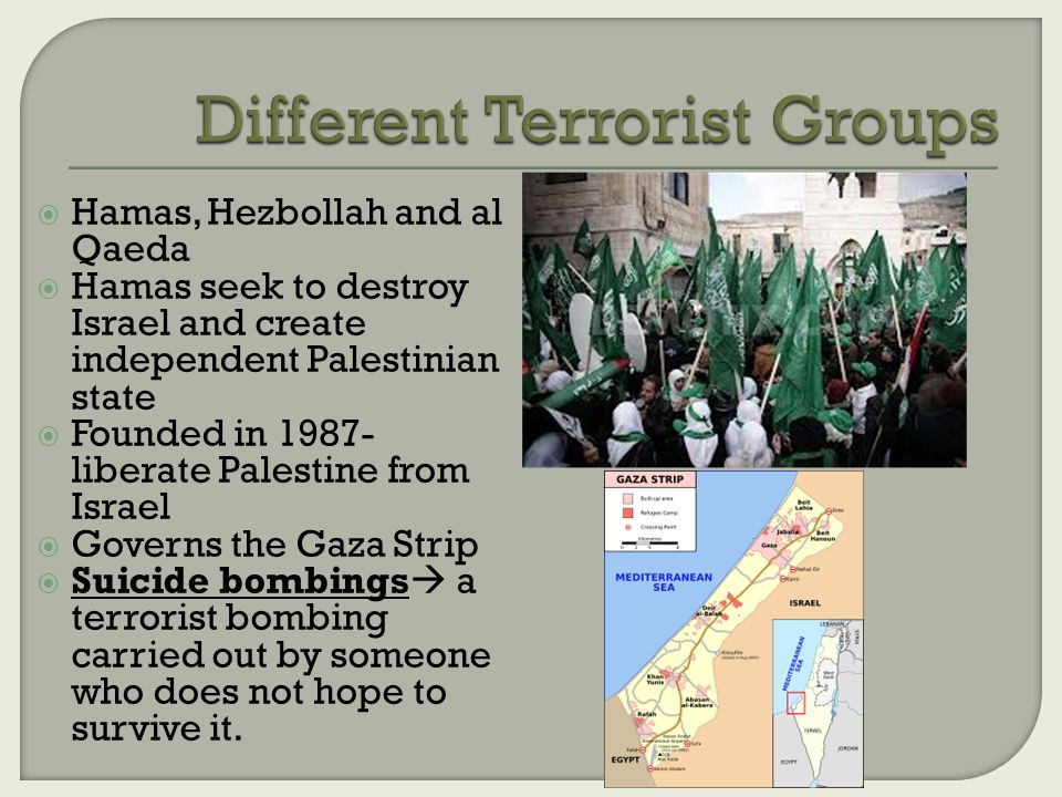  Hamas, Hezbollah and al Qaeda  Hamas seek to destroy Israel and create independent Palestinian state  Founded in 1987- liberate Palestine from Israel  Governs the Gaza Strip  Suicide bombings  a terrorist bombing carried out by someone who does not hope to survive it.