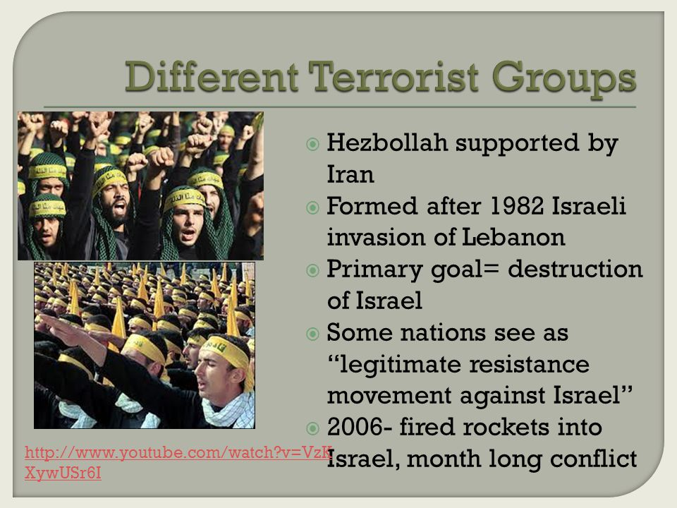  Hezbollah supported by Iran  Formed after 1982 Israeli invasion of Lebanon  Primary goal= destruction of Israel  Some nations see as legitimate resistance movement against Israel  2006- fired rockets into Israel, month long conflict http://www.youtube.com/watch v=VzK XywUSr6I