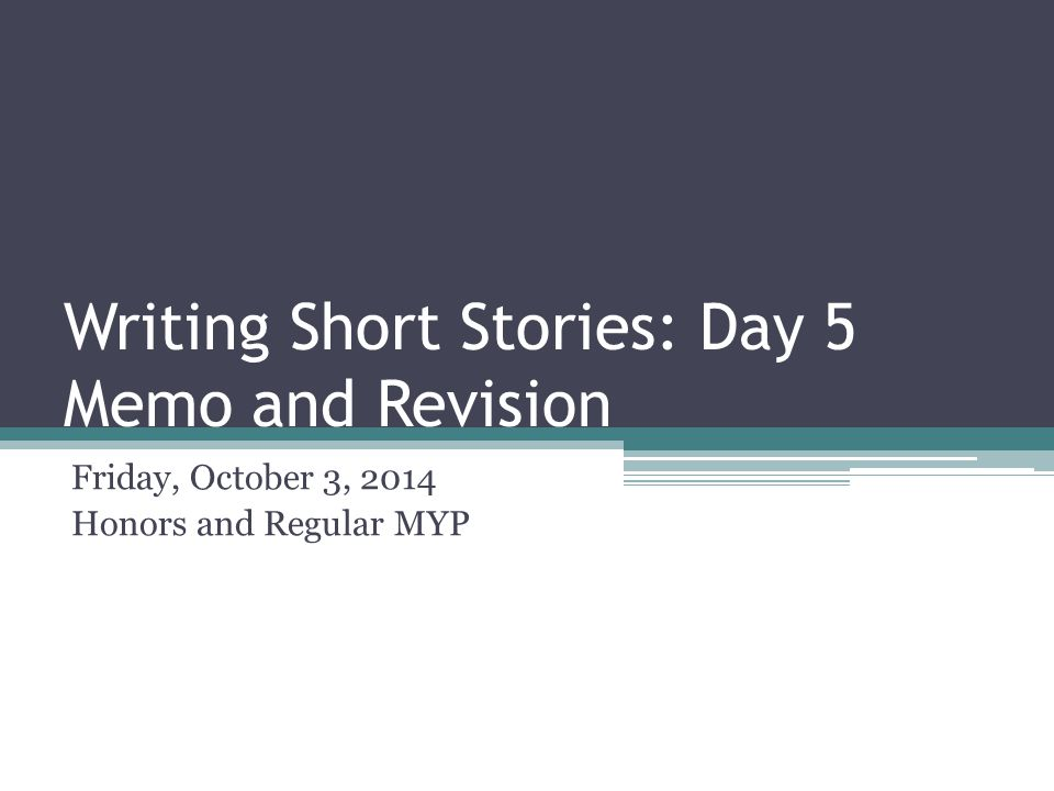 Writing Short Stories: Day 5 Memo and Revision Friday, October 3, 2014 Honors and Regular MYP