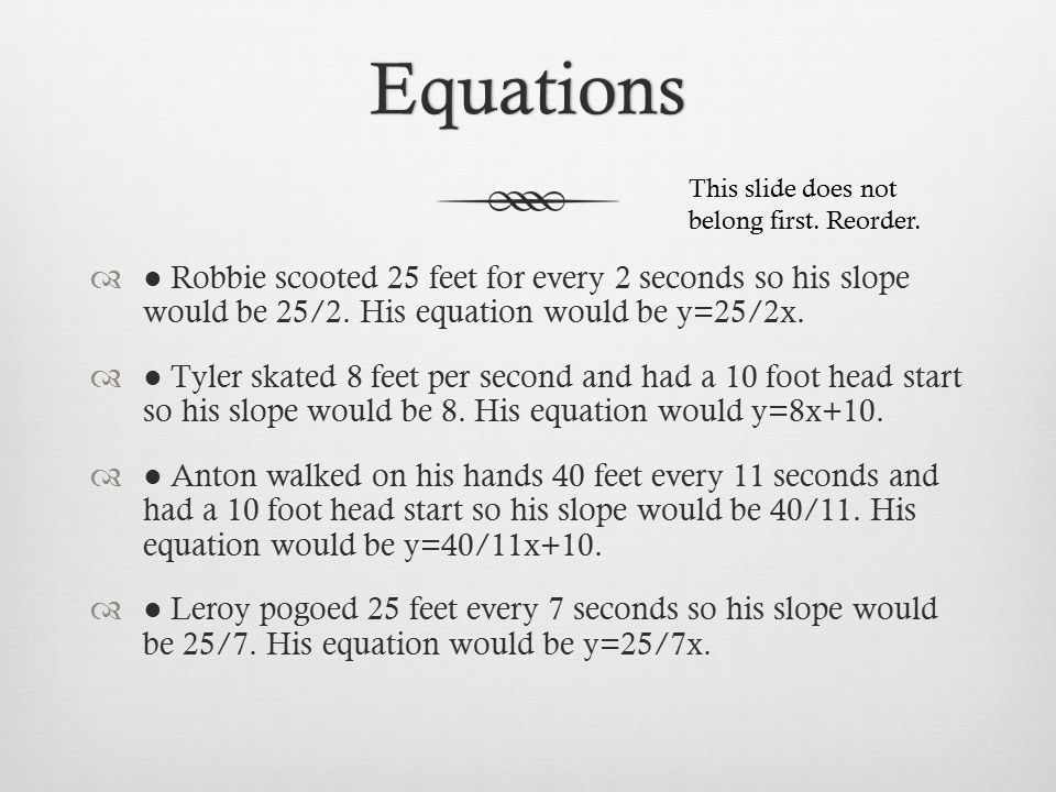 Equations  ● Robbie scooted 25 feet for every 2 seconds so his slope would be 25/2.