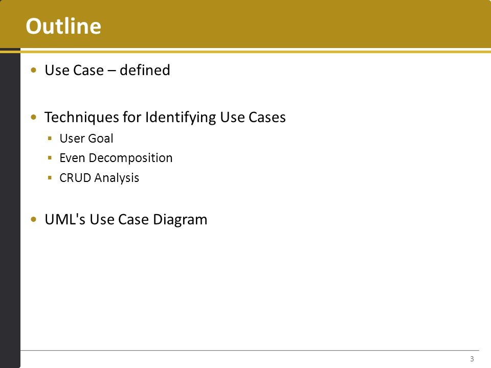 Outline Use Case – defined Techniques for Identifying Use Cases  User Goal  Even Decomposition  CRUD Analysis UML s Use Case Diagram 3
