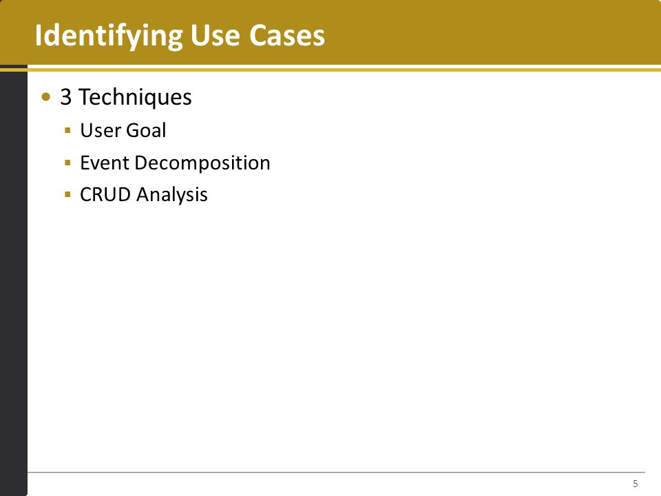 Identifying Use Cases 3 Techniques  User Goal  Event Decomposition  CRUD Analysis 5