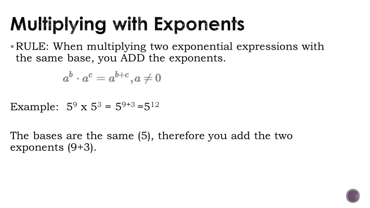 RULE: When multiplying two exponential expressions with the same base, you ADD the exponents. Example: 5 9 x 5 3 = 5 9+3 =5 12 The bases are the sam